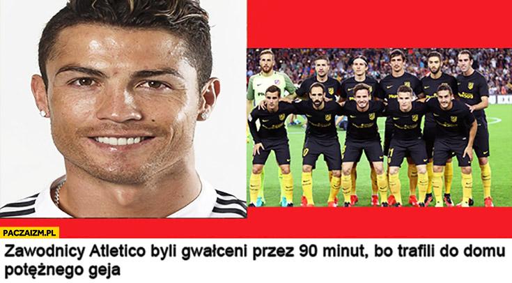 Zawodnicy Atletico byli gwałceni przez 90 minut bo trafili do domu potężnego geja Cristiano Ronaldo