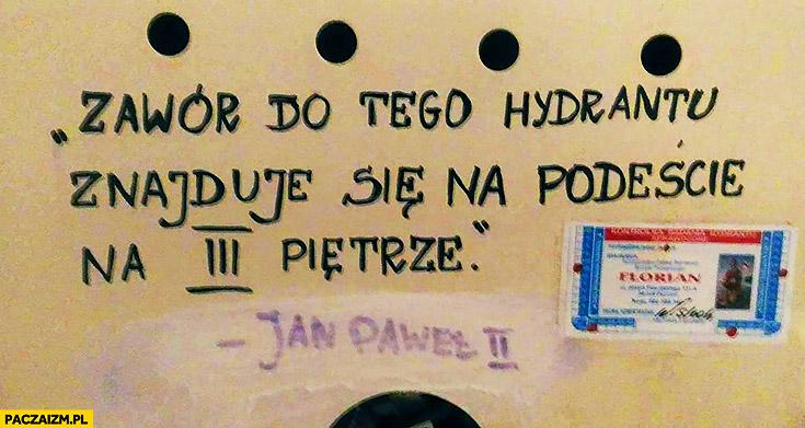 Zawór do tego hydrantu znajduje się na podeście na 3 pietrze Jan Paweł II drugi cytat