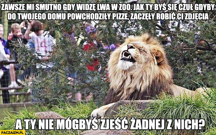 Zawsze mi smutno gdy widzę lwa w zoo, jak ty byś się czuł gdyby do Twojego domu powchodziły pizze, zaczęły Ci robić zdjęcia a Ty nie mógłbyś zjeść żadnej z nich