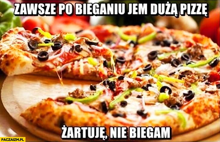 Zawsze po bieganiu jem dużą pizzę. Żartuję, nie biegam