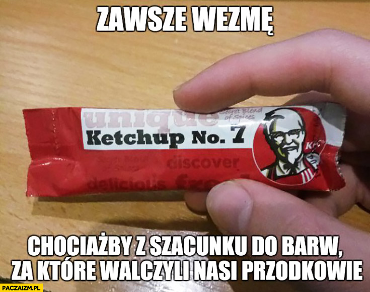 Zawsze wezmę chociażby z szacunku dla barw za które walczyli nasi przodkowie ketchup KFC