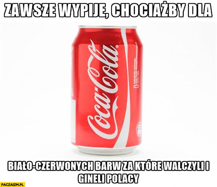 Zawsze wypiję, chociażby dla biało-czerwonych barw za które walczyli i ginęli Polacy Coca-Cola