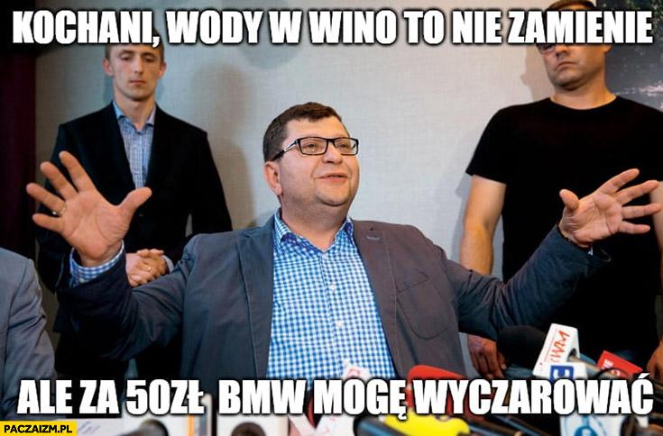 Zbigniew Stonoga kochani wody w wino nie zamienię, ale za 50 zł BMW mogę wyczarować