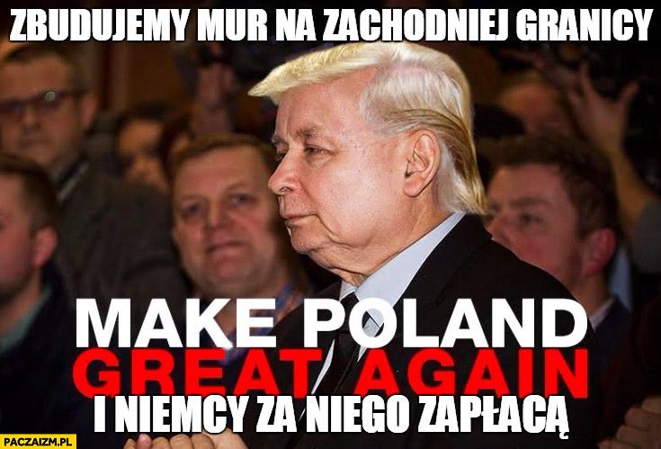 Zbudujemy mur na zachodniej granicy i Niemcy za niego zapłacą Kaczyński jak Donald Trump