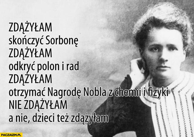Zdążyłam skończyć Sorbonę odkryć polon i rad otrzymać nagrodę Nobla nie zdążyłam a nie, dzieci też zdążyłam Maria Skłodowska-Curie