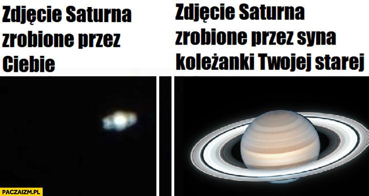 Zdjęcie Saturna zrobione przez Ciebie vs zdjęcie Saturna zrobione przez syna koleżanki Twojej starej