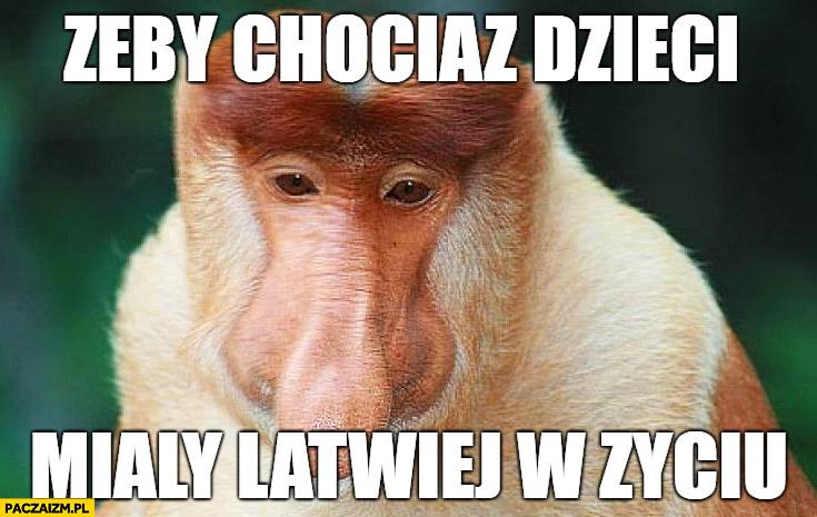 Żeby chociaż dzieci miały łatwiej w życiu typowy Polak nosacz małpa