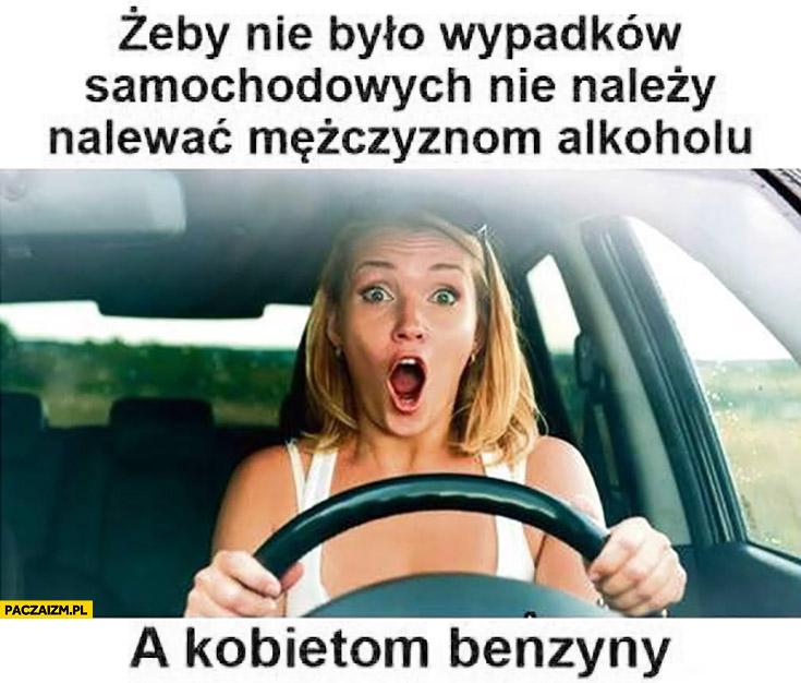 Żeby nie było wypadków samochodowych nie należy nalewać mężczyznom alkoholu, a kobietom benzyny