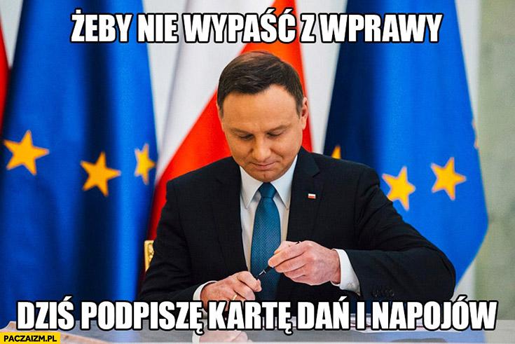 Żeby nie wypaść z wprawy dziś podpiszę kartę dań i napojów Andrzej Duda