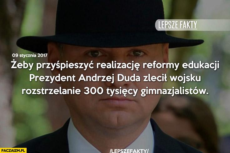 Żeby przyśpieszyć realizację reformy edukacji prezydent Andrzej Duda zlecił wojsku rozstrzelanie 300 tysięcy gimnazjalistów lepsze fakty