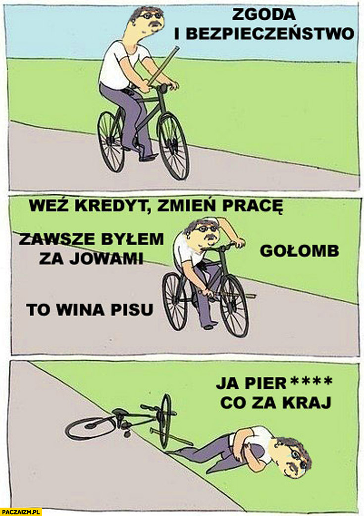 Zgoda i bezpieczeństwo weź kredyt zmień pracę gołomb wina PiSu zawsze byłem za JOWami co za kraj Bronek Komorowski na rowerze