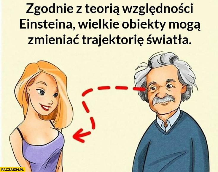 Zgodnie z teorią względności Einsteina wielkie obiekty mogą zmieniać trajektorię światła patrzy na biust