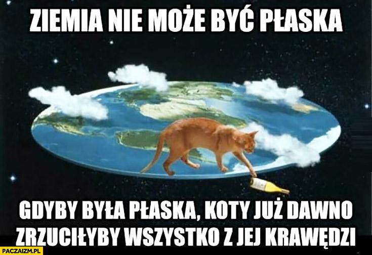 Ziemia nie może być płaska, gdyby była płaska koty już dawno zrzuciłyby wszystko z jej krawędzi