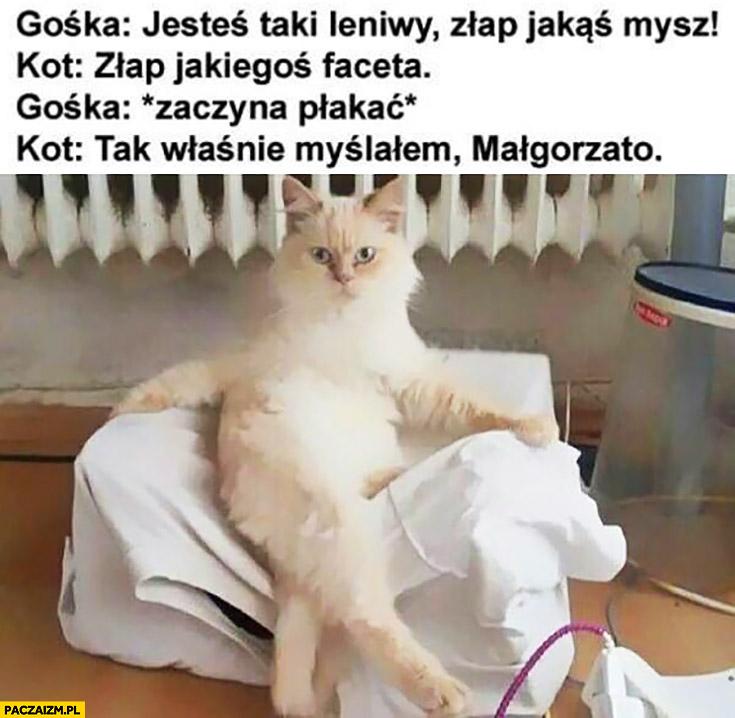 Złap jakąś mysz, kot do niej: złap jakiegoś faceta, zaczyna płakać, tak właśnie myślałem Małgorzato