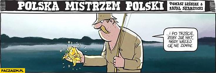 Złota rybka i po trzecie żeby już nikt nigdy więcej Cię nie złapał typowy Polak wędkarz