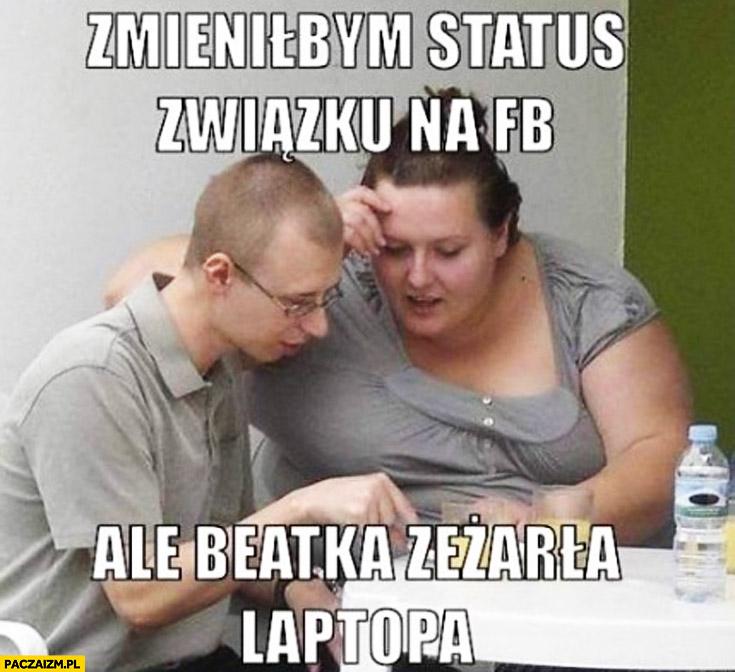 Zmieniłbym status związku na fb ale Beatka zeżarła laptopa