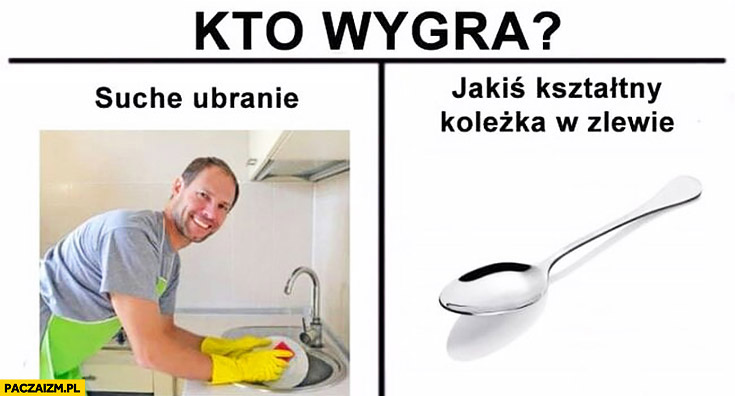 Zmywanie mycie naczyń kto wygra suche ubranie vs łyżeczka jakiś kształtny koleżka w zlewie