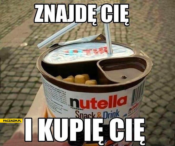 Znajdę cię i kupię cię Nutella