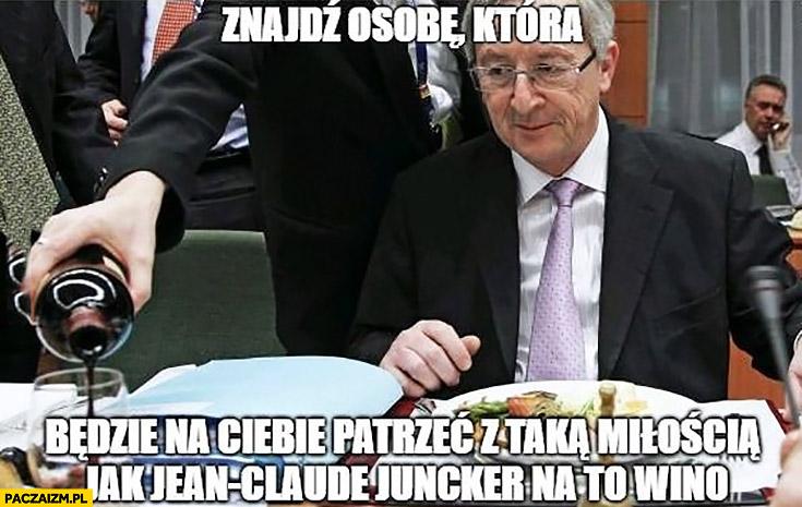 Znajdź osobę która będzie na Ciebie patrzeć z taka miłością jak Jean-Claude Juncker na to wino