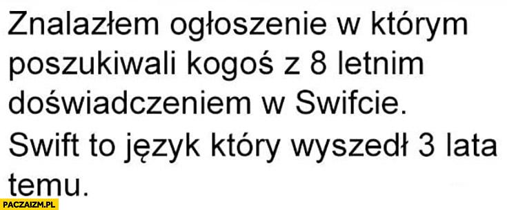 Znalazłem ogłoszenie w którym poszukiwali kogoś z 8 letnim doświadczeniem w Swifcie język wyszedł 3 lata temu