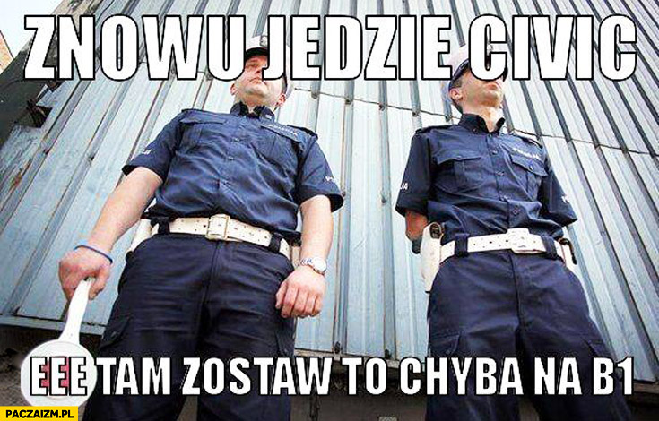 Znowu jedzie Civic, eee tam zostaw to chyba na B1 policjanci