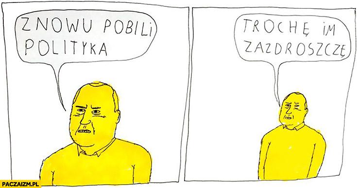 Znowu pobili polityka, trochę im zazdroszczę. Jan Koza