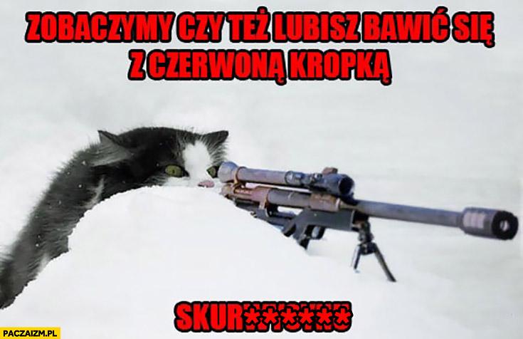 Zobaczymy czy też lubisz bawić się z czerwona kropka sukinsynu kot snajper