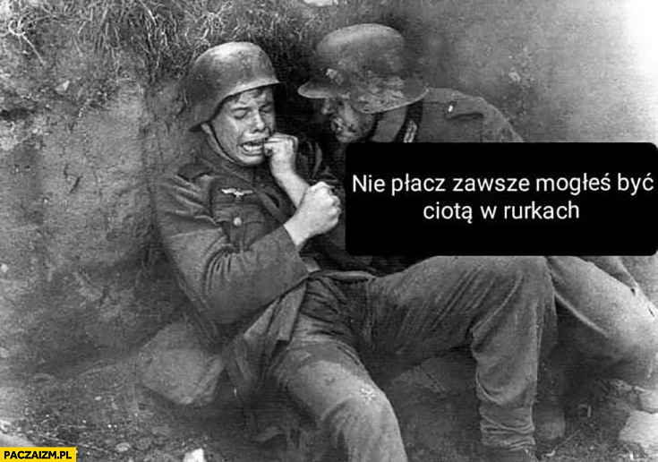 Żołnierz na wojnie nie płacz zawsze mogłeś być ciotą w rurkach