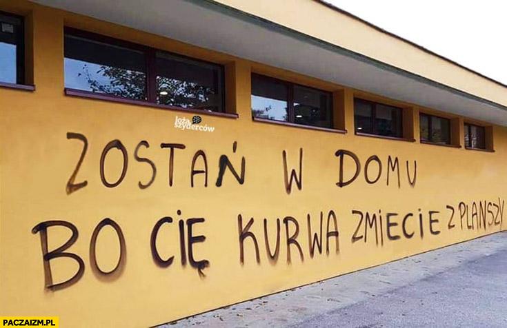 Zostań w domu bo Cię kurna zmiecie z planszy napis na murze