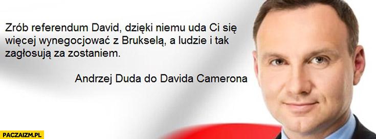 Zrób referendum David, dzięki niemu uda Ci się więcej wynegocjować z Brukselą, a ludzie i tak zagłosują za zostaniem Andrzej Duda do Davida Camerona cenzoduda