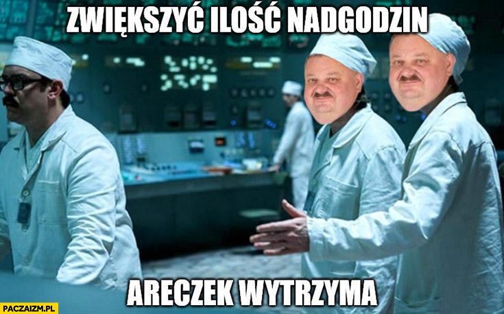 Zwiększyć ilość nadgodzin Areczek wytrzyma Czarnobyl przeróbka