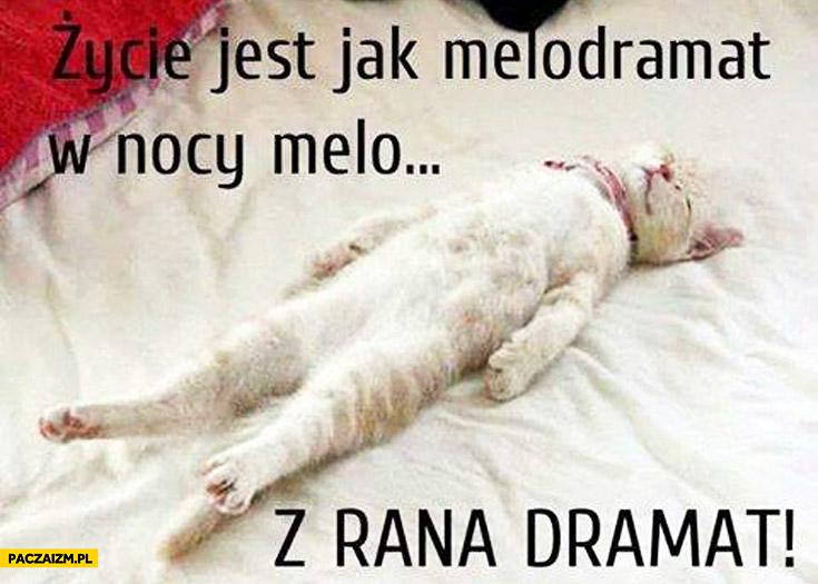 Życie jest jak melodramat w nocy melo z rana dramat