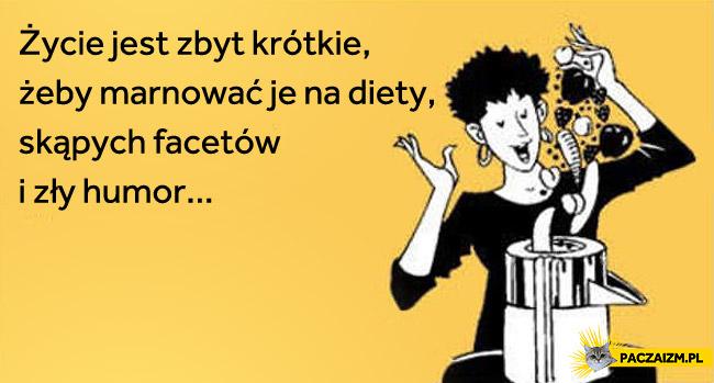 Życie jest zbyt krótkie żeby marnować je na diety, skąpych facetów i zły humor