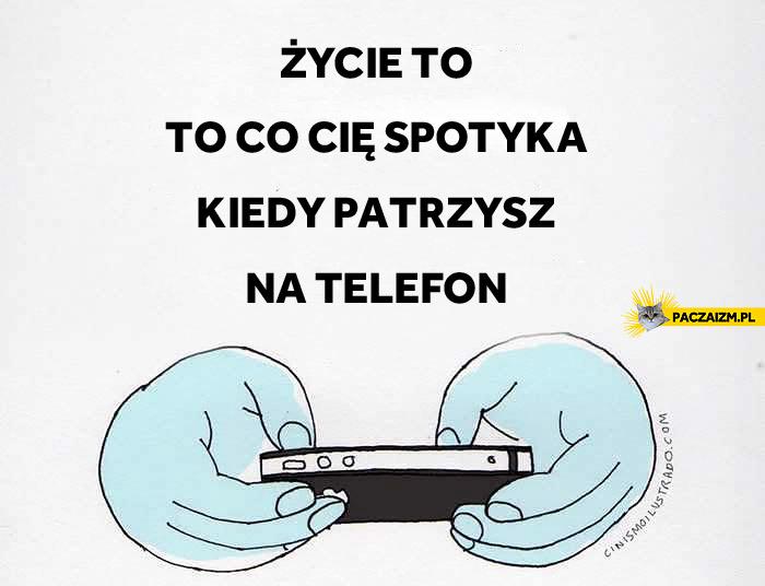 Życie to to co cię spotyka kiedy patrzysz na telefon