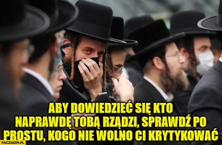 Żydzi aby dowiedzieć się kto naprawdę tobą rządzi sprawdź po prostu kogo nie wolno ci krytykować